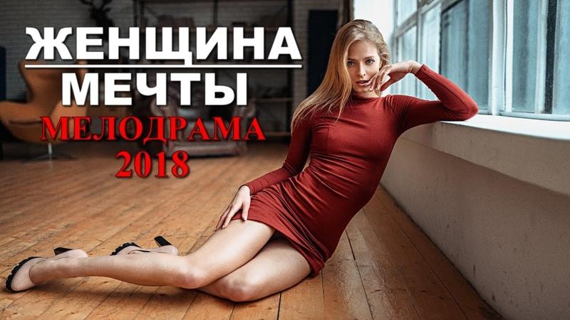 ФИЛЬМ ДЛЯ ВЗРОСЛЫХ Женщина мечты 2018 ШИКАРНАЯ МЕЛОДРАМА 2018 В ХОРОШЕМ КАЧЕСТВЕ HD