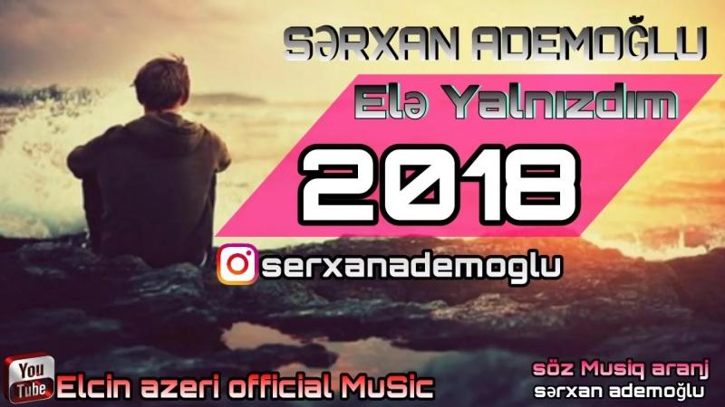 Cox Əla mahni sən - gəlməmişdən öncə elə Yalnızdım 2018 Yeni mahnilar Serxa.mp4