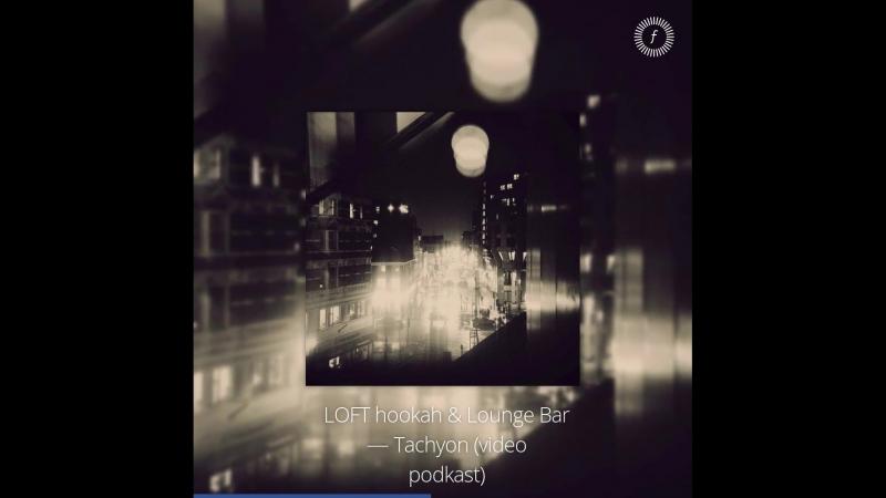 Видеопревью микса LOFT hookah Lounge Bar — Tachyon (video podkast)