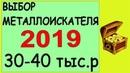 Выбор металлоискателя 2019 в сумму 30 40 тыс р мнение продавца и поисковика металлодетектор россия