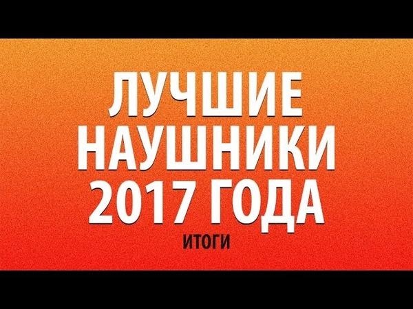 ЛУЧШИЕ НАУШНИКИ 2017 ГОДА ИТОГИ