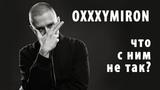 OXXXYMIRON - ЧТО С НИМ НЕ ТАК