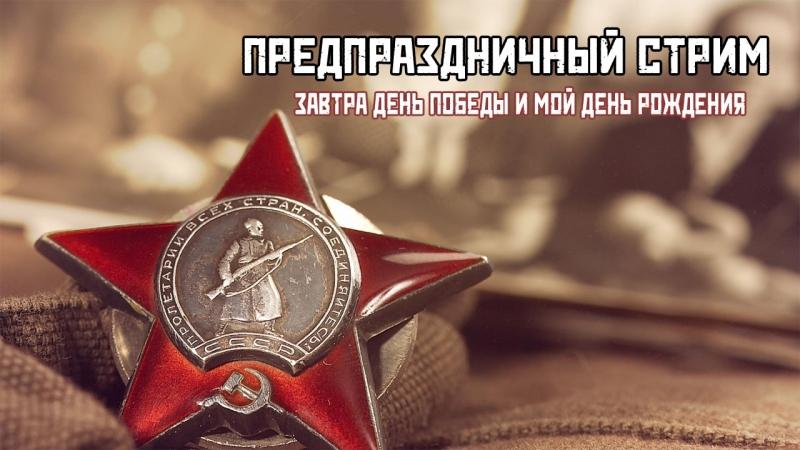 Предпраздничный стрим Завтра день победы и мой день рождения
