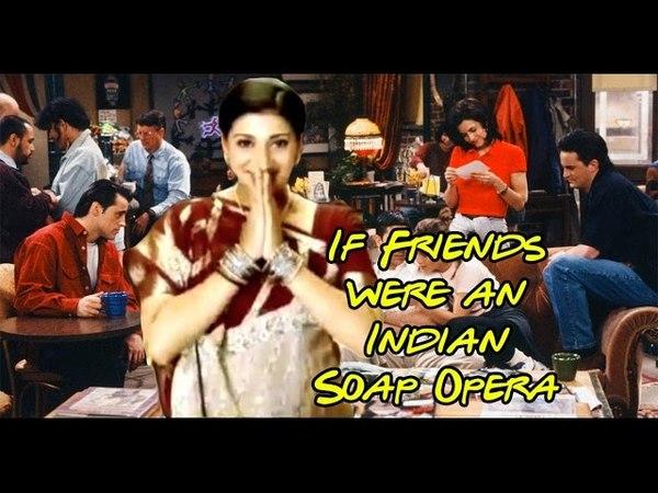 IF FRIENDS WERE AN INDIAN SOAP OPERA