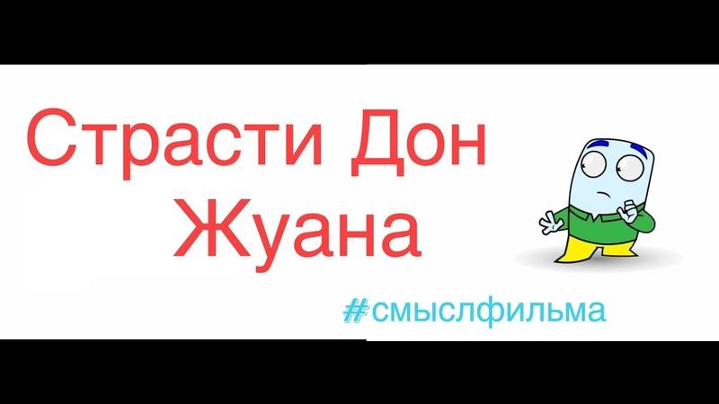 СТРАСТИ ДОН ЖУАНА 2013 - СМЫСЛ ФИЛЬМА