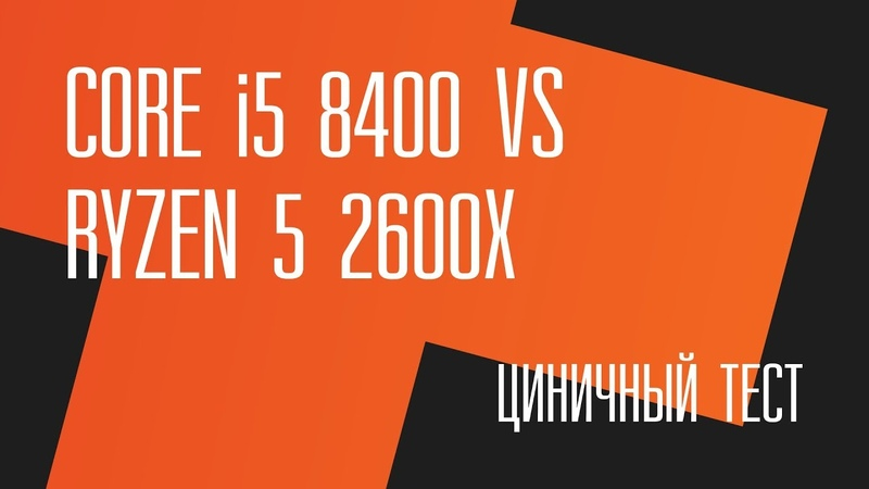 Циничный тест. Intel Core i5 8400 vs AMD Ryzen 5 2600X Стрим