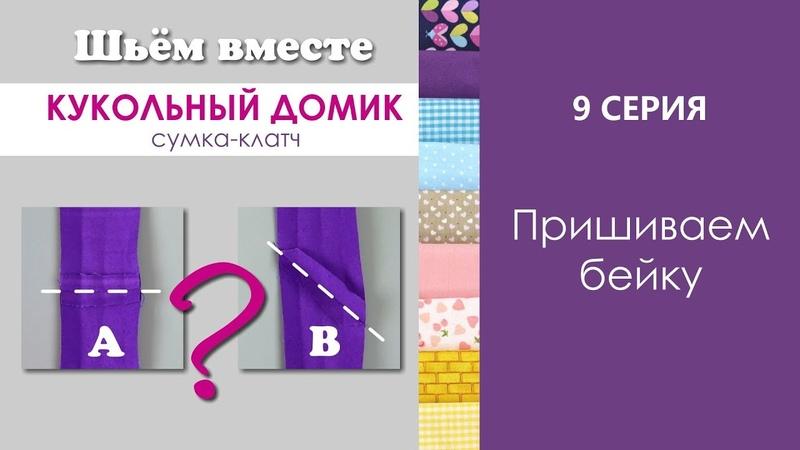 9 СЕРИЯ - Пришиваем бейку ШЬЁМ ВМЕСТЕ / Кукольный домик сумка клатч