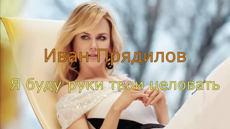 Иван Прядилов Я буду руки твои целовать