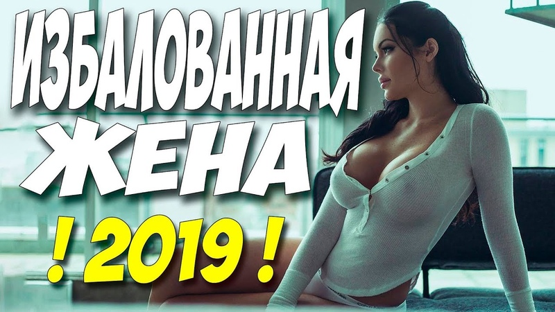 ФИЛЬМ 2019 впервые показывается! ** ИЗБАЛОВАННАЯ ЖЕНА ** Русские мелодрамы 2019 новинки HD