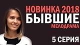 СЕРИАЛ БЫВШИЕ 2018  - 5 СЕРИЯ - Русские мелодрамы 2018 HD