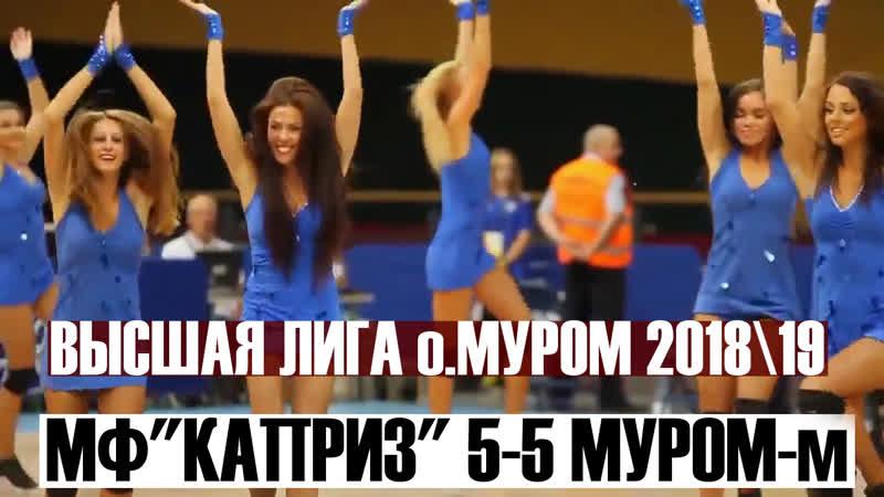 МФ КАПРИЗ 5 5 МУРОМ м Обзор Высшая лига 2018 19