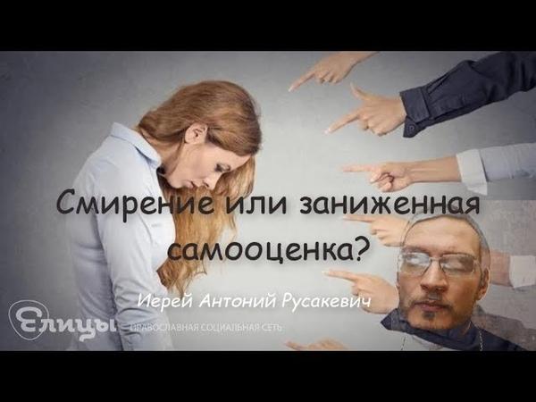 Смирение или заниженная самооценка? Иерей Антоний Русакевич