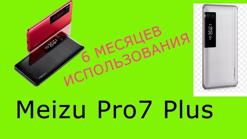 Meizu Pro7 Plus 6 месяцев использования!