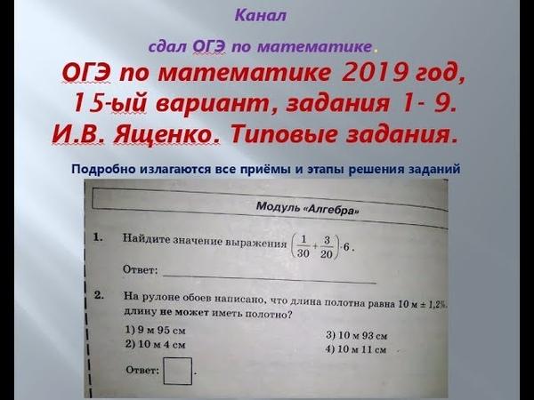ОГЭ 2019 год.ФИПИ. Разбор новых вариантов. задания 1-9. Вариант- 15 $ 1 часть. В.И. Ященко.