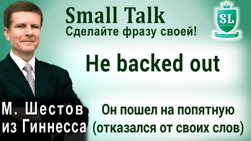 Не backed out Он пошел на попятную отказался от своих слов Small Talk 27