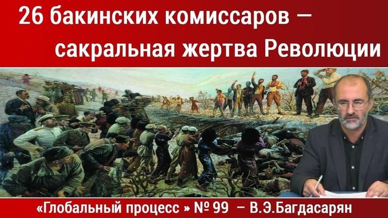 26 бакинских комиссаров сакральная жертва Революции Вардан Багдасарян Глобальный процесс №99