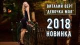 Шикарная Песня !!! Послушайте !!! Виталий Верт - Девочка Моя! Новинка 2018