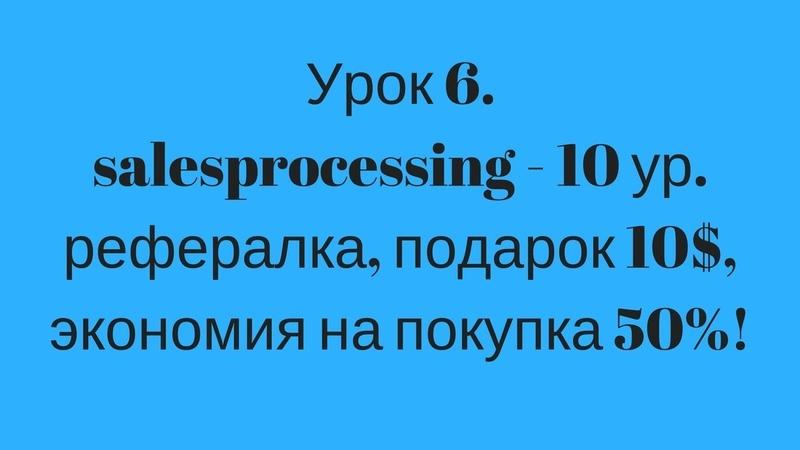 Урок 6. salesprocessing - 10 ур. рефералка, подарок 10$, экономия на покупка 50%!