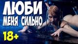 ФИЛЬМ 2019 ЗАНЯЛСЯ ЛЮБОВЬЮ! ЛЮБИ МЕНЯ СИЛЬНО Русские мелодрамы 2019 новинки HD
