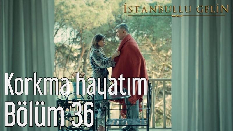 İstanbullu Gelin 36. Bölüm - Korkma Hayatım