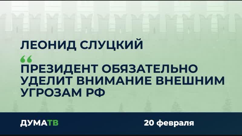 Леонид Слуцкий Президент обязательно уделит внимание внешним угрозам РФ