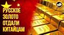 РУССКОЕ ЗОЛОТО ОТДАЛИ КИТАЙЦАМ. Пекин Будет Добывать Русское Золото в СИБИРИ