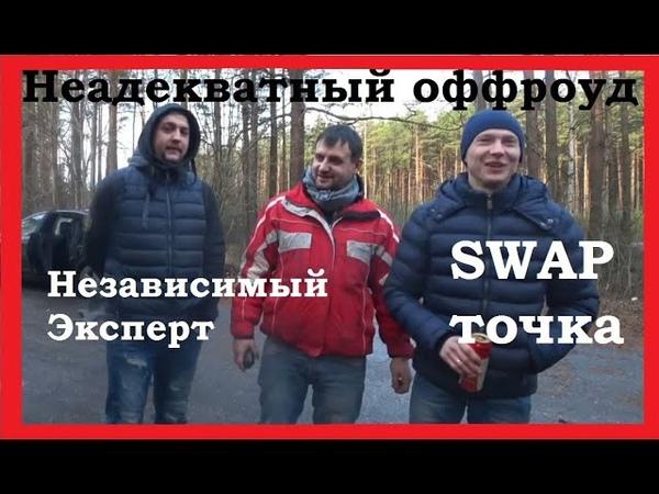 Неадекватные оффроудеры с независимым экспертом и swap-ТОЧКОЙ. Часть 1.