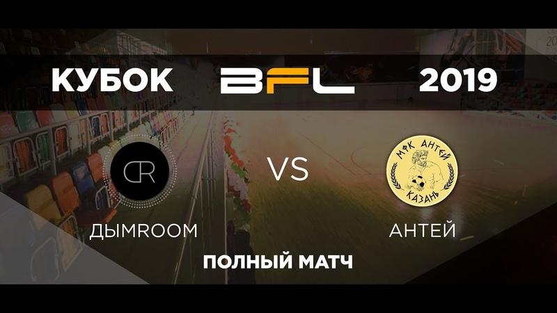 • Кубок BFL 2019 • ДымRoom - Антей • Полный матч