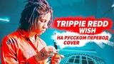 О ЧЕМ ЧИТАЕТ TRIPPIE REDD - WISH / ПЕРЕВОД НА РУССКОМ