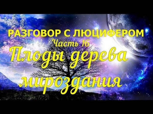 РАЗГОВОР С ЛЮЦИФЕРОМ - Часть 16 - Плоды дерева мироздания