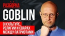 Дмитрий Goblin Пучков о культуре религии и сварах между патриотами РАЗБОРКА