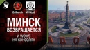 Минск возвращается и WOWS на консолях - Танконовости 224 worldoftanks wot танки — [htp: wot-