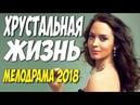 Премьера похоронила ютуб ХРУСТАЛЬНАЯ ЖИЗНЬ Русские мелодрамы 2018 новинки HD