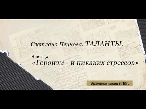 Светлана Лада-Русь. ТАЛАНТЫ. Часть 5 Героизм и никаких стрессов
