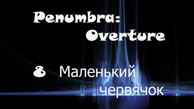 Penumbra Overture 8 серия Маленький червячок прохождение на русском