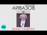Александр Айвазов - Знаю, подруга (Official Audio 2018)