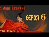 [Fsg Reborn] О, мой генерал | Oh My General - 6 серия