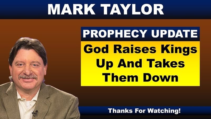 Mark Taylor Prophecy October 25, 2018 – GOD RAISES KINGS UP AND TAKES THEM DOWN