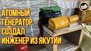 КОМНАТНЫЙ АТОМНЫЙ ГЕНЕРАТОР создал Инженер из Якутии Комнатная Электростанция