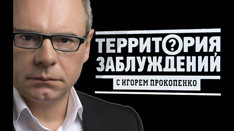 Территория заблуждений с Игорем Прокопенко / 12.05.2018