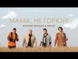 Валерий Меладзе и MBAND - Мама, не горюй! Сл. и муз. Константин. Меладзе Рэп А. Пиндюра