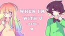WHEN IM WITH U - MEME - 【Collab with AK-Tastic】