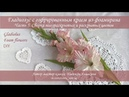 Гладиолус часть 5 с гофрированным краем из фоамирана мастер-класс / Gladiolus foam flowers DIY