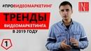 ВИДЕОМАРКЕТИНГ ДЛЯ БИЗНЕСА ТРЕНДЫ 2019