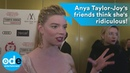 Anya Taylor-Joy's friends think she's ridiculous!