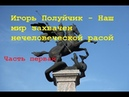 Игорь Полуйчик - Наш мир захвачен нечеловеческой расой (часть первая)