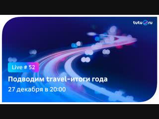 Подводим travel-итоги года || Туту.ру Live #52