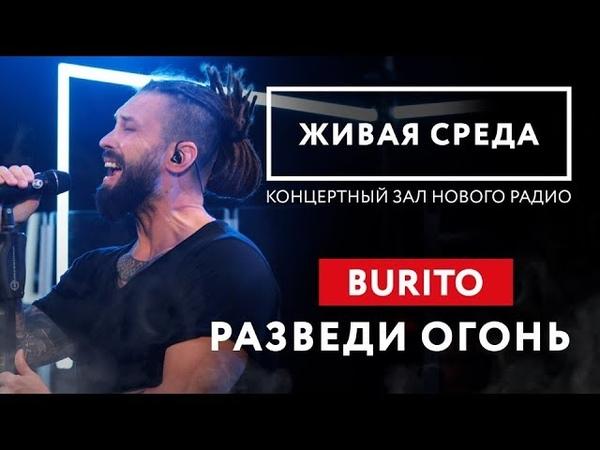 BURITO - РАЗВЕДИ ОГОНЬ (LIVE) | ЖИВАЯ СРЕДА | НОВОЕ РАДИО