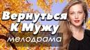 ФИЛЬМ 2018 доброе кино ВЕРНУТЬСЯ К МУЖУ Русские мелодрамы 2018 новинки HD
