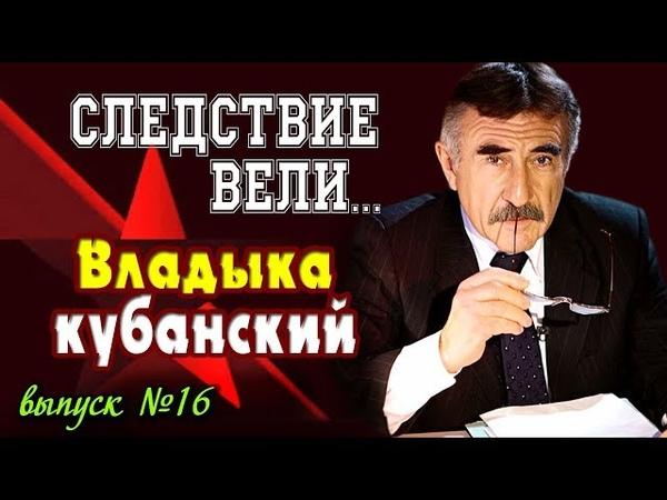 Следствие вели с Леонидом Каневским Владыка Кубанский (выпуск № 16) от 09.06.2006